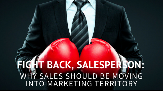 Fight Back, Salesperson: Why Sales Should be Moving Into Marketing Territory