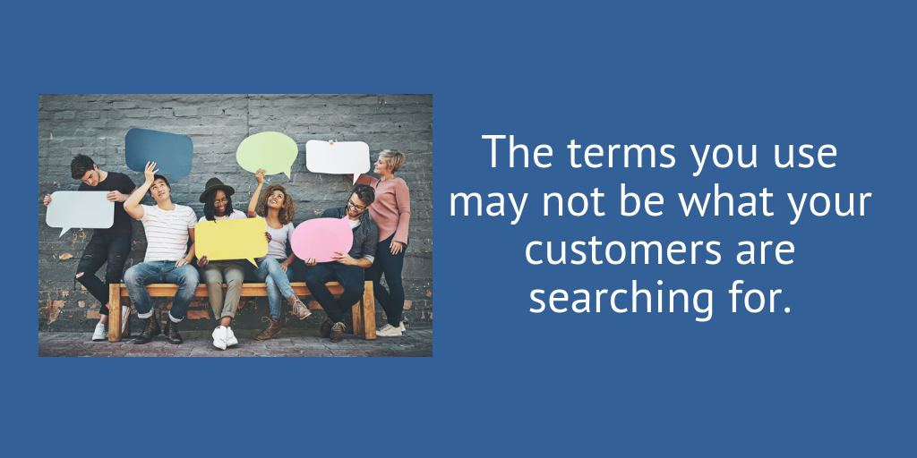 The terms you use may not be ones your customer uses.