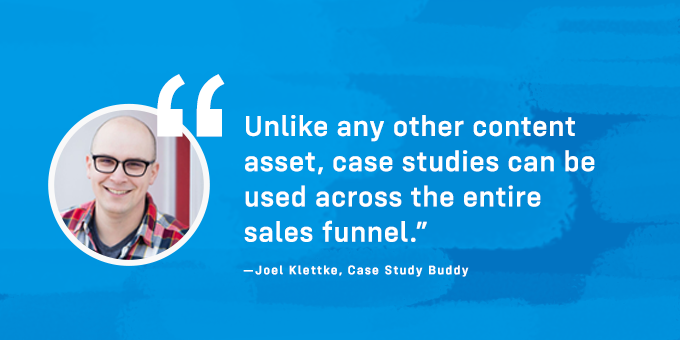 Case studies can be used across the entire sales funnel.