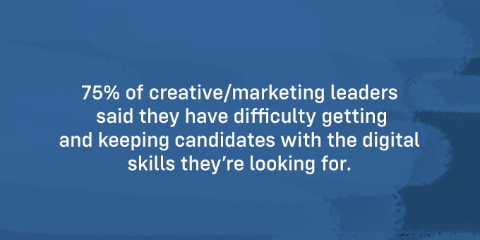 It's hard to keep and find candidates with digital skills.