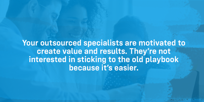 Outsourced specialists are motivated to create value and results.
