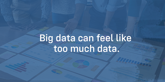 Big data can feel like too much data.