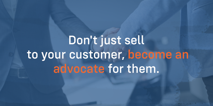 Be an advocate for your customer.