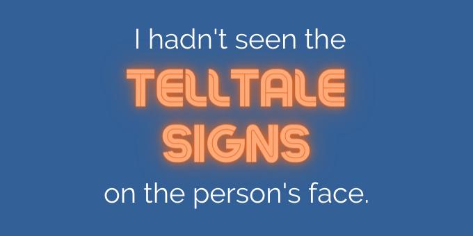 I hadn't seen the telltale signs.